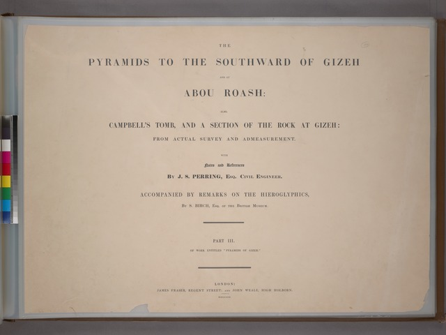 Title page. Part 3. The pyramids to the southward of Gizeh and at Abou Roash: also, Campbell's tomb, and a section of the rock at Gizeh: from actual survey and admeasurement. With notes and references by J. S. Perring ... Accompanied by remarks on the hieroglyphics, by S. Birch.