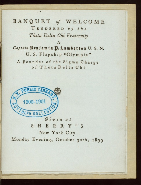 "BANQUET OF WELCOME TO CAPT. BENJAMIN P. LAMBERTON, U.S.N., U.S. FLAGSHIP ""OLYMPIA"" [held by] THETA DELTA CHI FRATERNITY [at] ""SHERRY'S, [NEW YORK, NY]"" (REST;)"