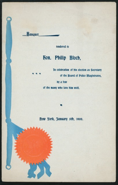 """BANQUET TENDERED TO HON. PHILIP BLOCH, IN CELEBRATION OF HIS ELECTION AS SECRETARY OF THE BOARD OF POLICE MAGISTRATES [held by] FRIENDS OF HON. PHILIP BLOCH [at] """"NEW YORK, NY"""""""
