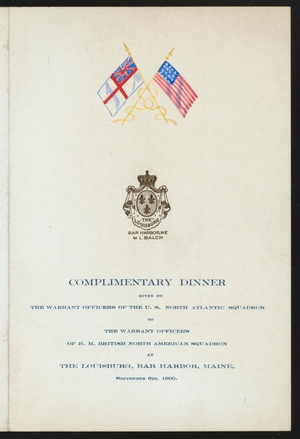 "COMPLIMENTARY DINNER TO WARRANT OFFICERS OF H.M. BRIISH NORTH AMERICAN SQUADRON [held by] WARRANT OFFICERS OF THE U.S. NORTH ATLANTIC SQUADRON [at] ""THE LOUISBURG, BAR HARBOR, ME"" (HOTEL;)"