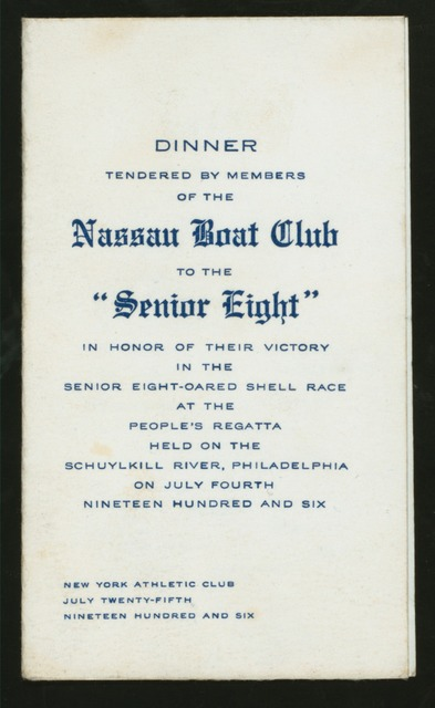 "DINNER TENDERED BY MEMBERS TO THE ""SENIOR EIGHT"" IN HONOR OF THEIR VICTORY IN THE SENIOR EIGHT-OARED SHELL RACE AT THE PEOPLE'S REGATTA HELD ON THE SCHUYLKILL RIVER, PHILADELPHIA ON JULY 4, 1906 [held by] NASSAU BOAT CLUB [at] ""NEW YORK ATHLETIC CLUB, NEW YORK, NY"" (OTHER (CLUB);)"