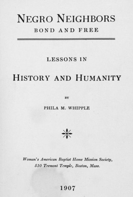 Negro neighbors: bond and free; Lessons in history and humanity; By Phila M. Whipple. [Title page]