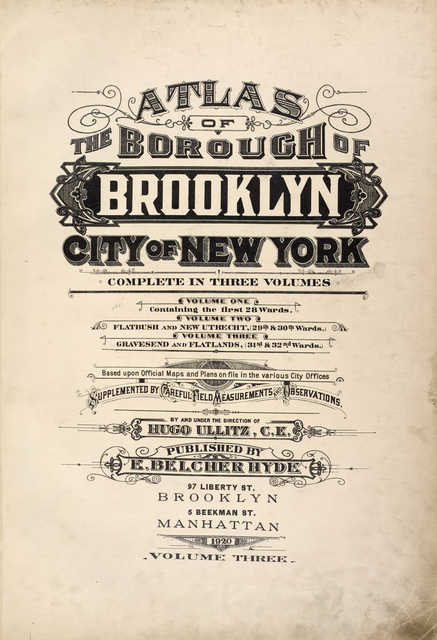 Atlas of the borough of Brooklyn City of New York. The First Twentyeight Wards complete in Three Volumes. Volume One, Containing the first 28 wards. Volume Two, Flatbush and New Utrecht, (29th & 30th Wards.) Volume Three, Gravesend and Flatlands, (31st & 32nd Wards). Based upon official maps and plans on file in the various city offices. Supplemented by careful field measurements and observations. By and under the direction of Hugo Ullitz, C. E., Published by E. Belcher Hyde, 97 Liberty Street, Brooklyn, 5 Beekman St., Manhattan, 1920, Volume Three. [Title Page.]